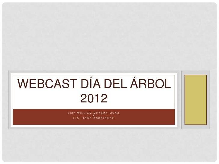 WEBCAST DÍA DEL ÁRBOL        2012      L I C °   W I L L I A M V E G A Z O M U R O                             Y          ...