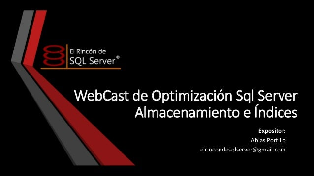WebCast de Optimización Sql Server Almacenamiento e Índices Expositor: Ahias Portillo elrincondesqlserver@gmail.com