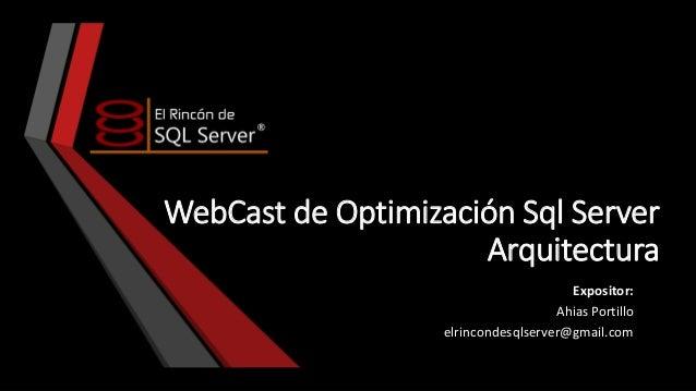 WebCast de Optimización Sql Server Arquitectura Expositor: Ahias Portillo elrincondesqlserver@gmail.com