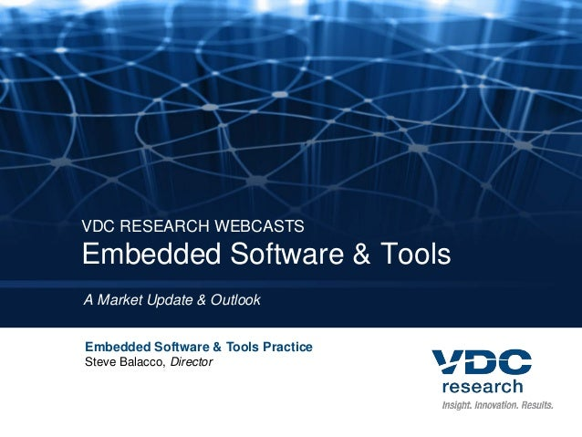 VDC RESEARCH WEBCASTS Embedded Software & Tools A Market Update & Outlook Embedded Software & Tools Practice Steve Balacco...