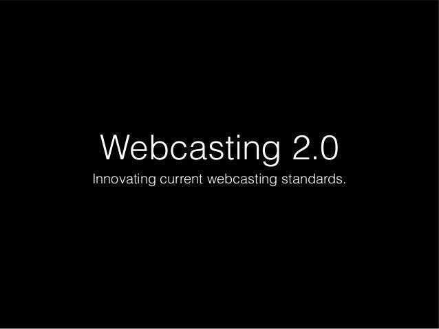 Webcasting 2.0 Innovating current webcasting standards.