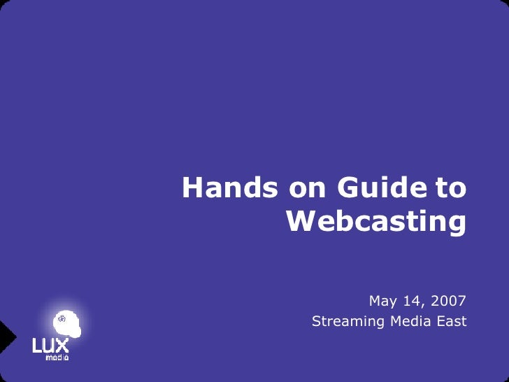 Hands on Guide to Webcasting May 14, 2007 Streaming Media East