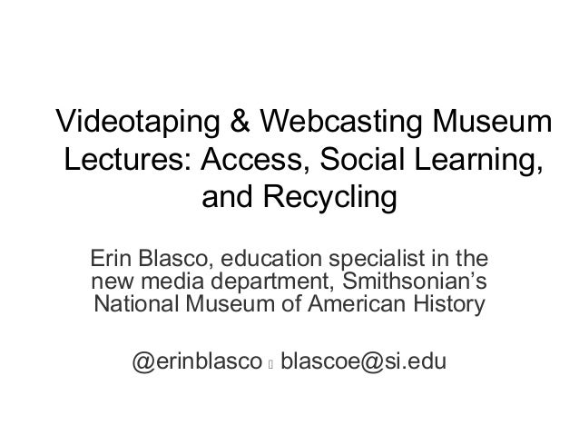 Videotaping & Webcasting MuseumLectures: Access, Social Learning,and RecyclingErin Blasco, education specialist in thenew ...