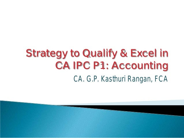 Strategy to Qualify & Excel in CA IPC P1: Accounting CA. G.P. Kasthuri Rangan, FCA