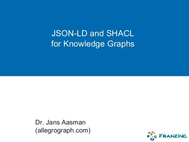JSON-LD and SHACL for Knowledge Graphs Dr. Jans Aasman (allegrograph.com)