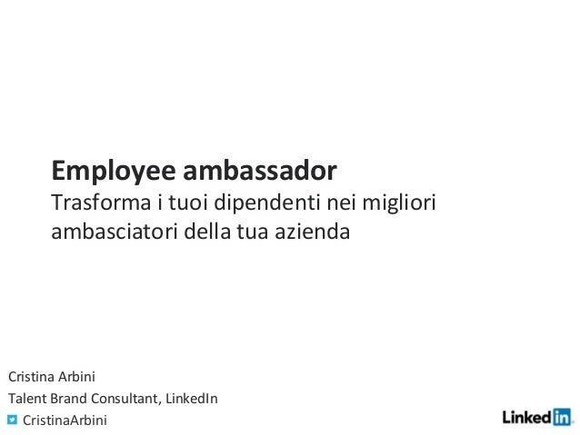 Employee ambassador Trasforma i tuoi dipendenti nei migliori ambasciatori della tua azienda Cristina Arbini Talent Brand...