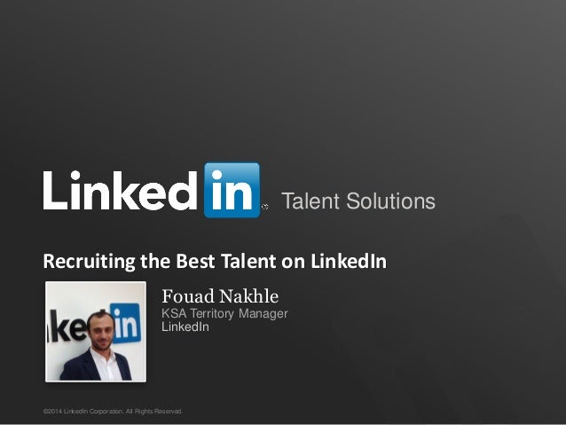 Talent Solutions ©2014 LinkedIn Corporation. All Rights Reserved. Recruiting the Best Talent on LinkedIn Fouad Nakhle KSA ...