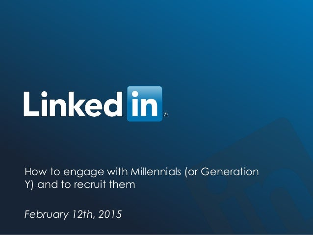 ©2014 LinkedIn Corporation. All Rights Reserved. TALENT SOLUTIONS How to engage with Millennials (or Generation Y) and to ...