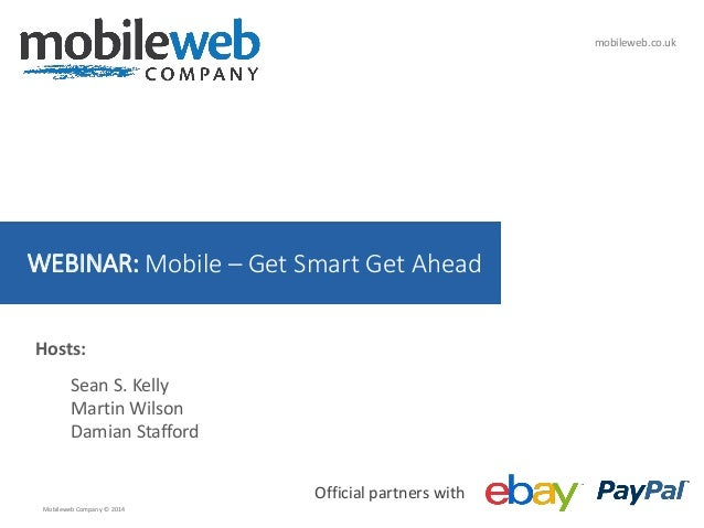mobileweb.co.uk  WEBINAR: Mobile – Get Smart Get Ahead Hosts: Sean S. Kelly Martin Wilson Damian Stafford Official partner...
