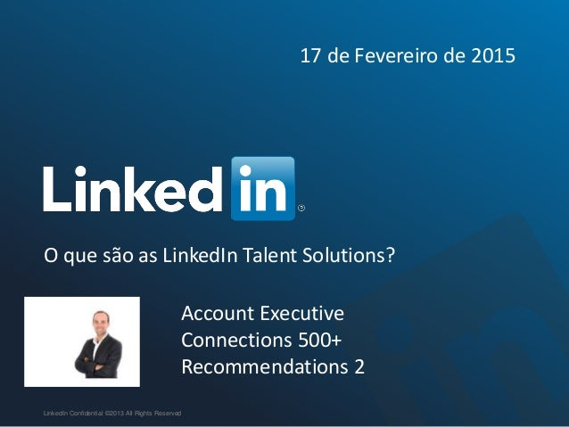 O que são as LinkedIn Talent Solutions? LinkedIn Confidential ©2013 All Rights Reserved Account Executive Connections 500+...