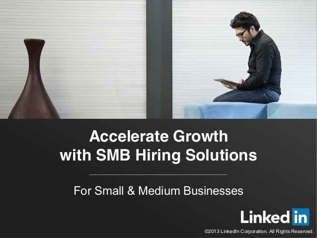 Accelerate Growth  with SMB Hiring Solutions  For Small & Medium Businesses  ©2013 LinkedIn Corporation. All Rights Reserv...