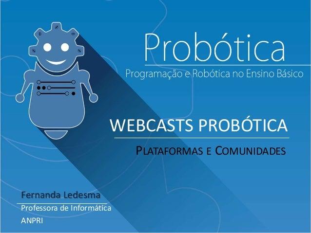 WEBCASTS PROBÓTICA Fernanda Ledesma Professora de Informática ANPRI PLATAFORMAS E COMUNIDADES