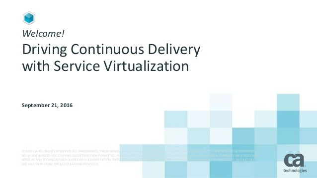 Welcome! Driving Continuous Delivery with Service Virtualization September 21, 2016 © 2016 CA. ALL RIGHTS RESERVED. ALL TR...