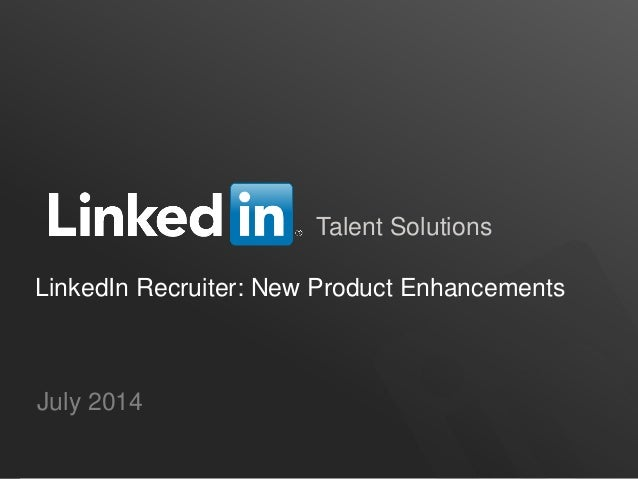 Talent Solutions LinkedIn Recruiter: New Product Enhancements July 2014