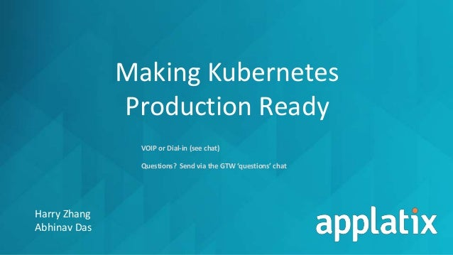 Making Kubernetes Production Ready Harry Zhang Abhinav Das VOIP or Dial-in (see chat) Questions? Send via the GTW 'questio...