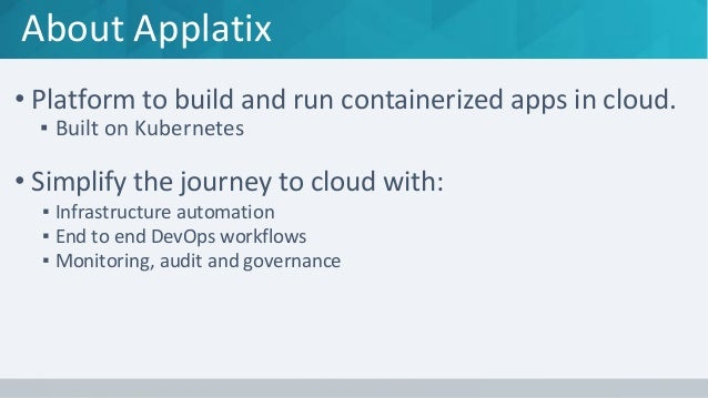 About Applatix • Platform to build and run containerized apps in cloud. ▪ Built on Kubernetes • Simplify the journey to cl...