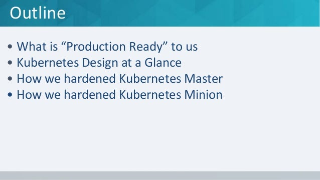 """Outline • What is """"Production Ready"""" to us • Kubernetes Design at a Glance • How we hardened Kubernetes Master • How we ha..."""