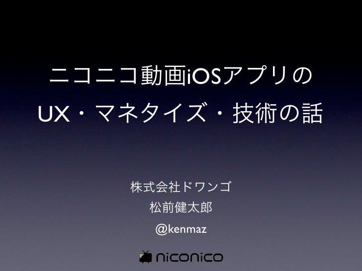 ニコニコ動画iOSアプリのUX・マネタイズ・技術の話    株式会社ドワンゴ     松前健太郎     @kenmaz