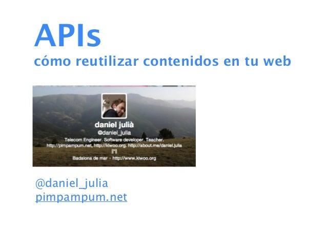 APIscómo reutilizar contenidos en tu web@daniel_juliapimpampum.net