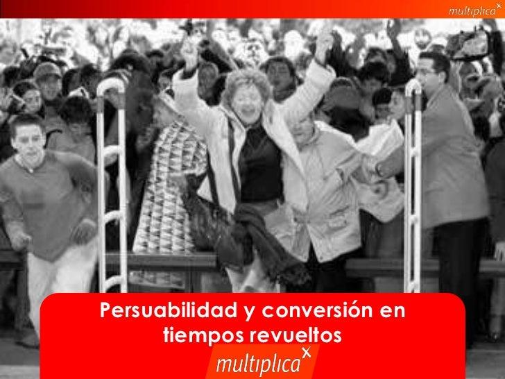 Persuabilidad y conversión en                                 tiempos revueltos© multiplica | biko 2011