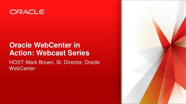 Copyright © 2013, Oracle and/or its affiliates. All rights reserved.1 Oracle WebCenter in Action: Webcast Series HOST: Mar...