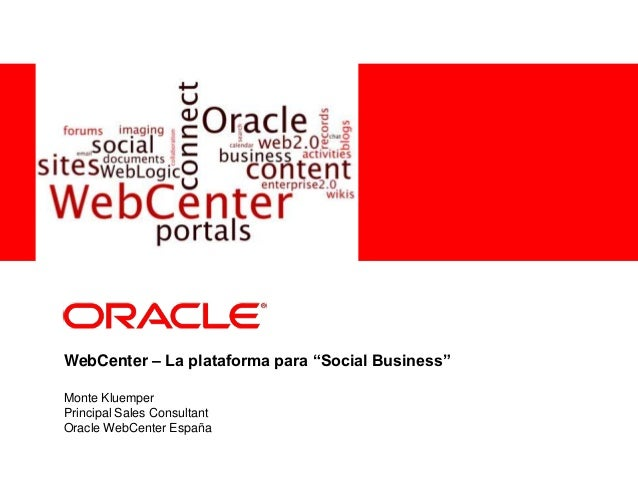 "<Insert Picture Here><Insert Picture Here> WebCenter – La plataforma para ""Social Business"" Monte Kluemper Principal Sales..."