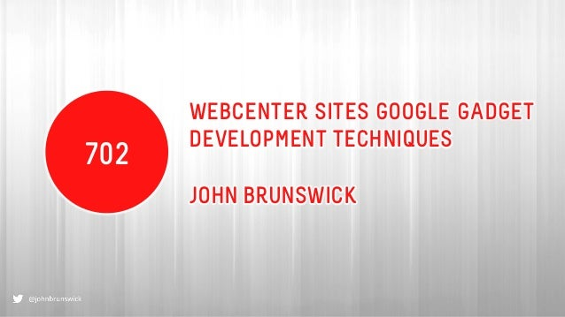 WEBCENTER SITES GOOGLE GADGET DEVELOPMENT TECHNIQUES JOHN BRUNSWICK 702