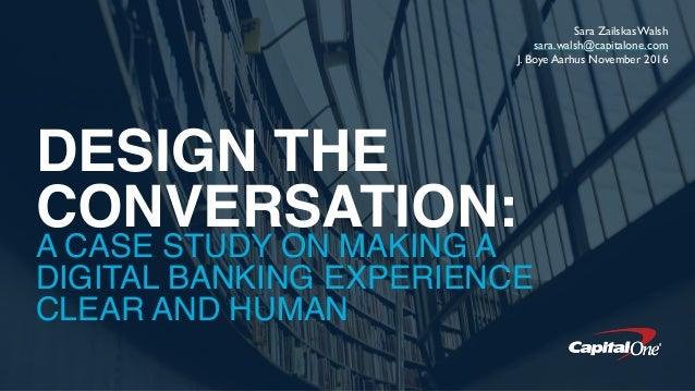 DESIGN THE CONVERSATION: A CASE STUDY ON MAKING A DIGITAL BANKING EXPERIENCE CLEAR AND HUMAN Sara Zailskas Walsh sara.wals...