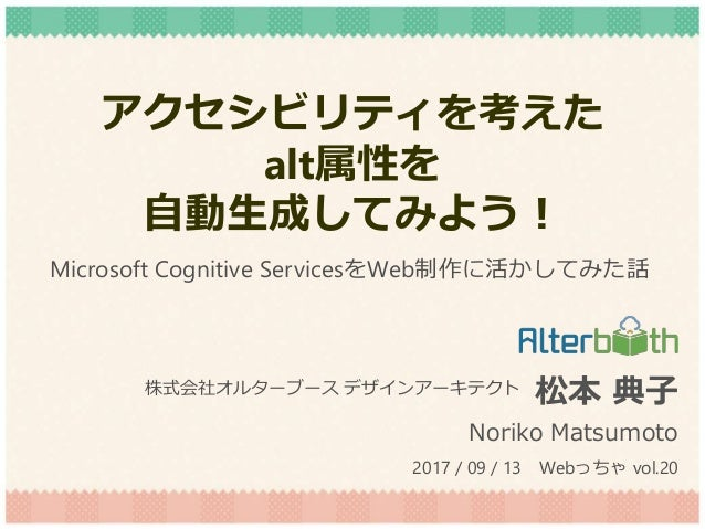 アクセシビリティを考えた alt属性を 自動生成してみよう! 松本 典子 Noriko Matsumoto 株式会社オルターブース デザインアーキテクト 2017 / 09 / 13 Webっちゃ vol.20 Microsoft Cognit...