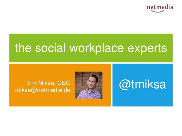 the social workplace experts    Tim Mikša, CEOmiksa@netmedia.de                     @tmiksa                       Saarbrüc...