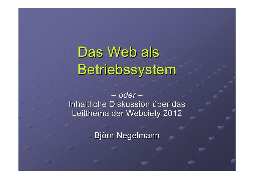 Das Web als  Betriebssystem            – oder –Inhaltliche Diskussion über das Leitthema der Webciety 2012      Björn Nege...