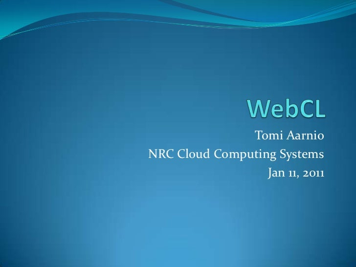 WebCL<br />Tomi Aarnio<br />NRC Cloud Computing Systems<br />Jan 11, 2011<br />