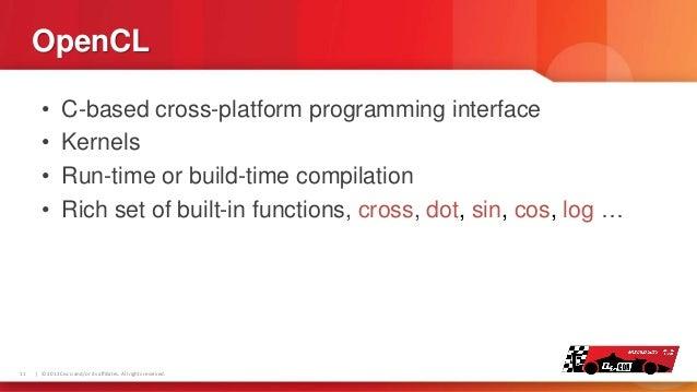 OpenCL • • • •  11  C-based cross-platform programming interface Kernels Run-time or build-time compilation Rich set of bu...