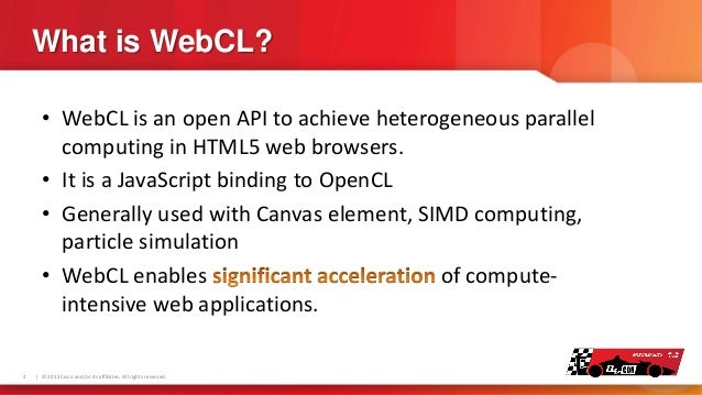 What is WebCL? • WebCL is an open API to achieve heterogeneous parallel computing in HTML5 web browsers. • It is a JavaScr...