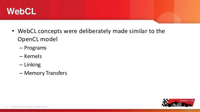 WebCL • WebCL concepts were deliberately made similar to the OpenCL model – Programs – Kernels – Linking – Memory Transfer...