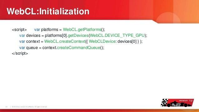 WebCL:Initialization <script> var platforms = WebCL.getPlatforms(); var devices = platforms[0].getDevices(WebCL.DEVICE_TY...