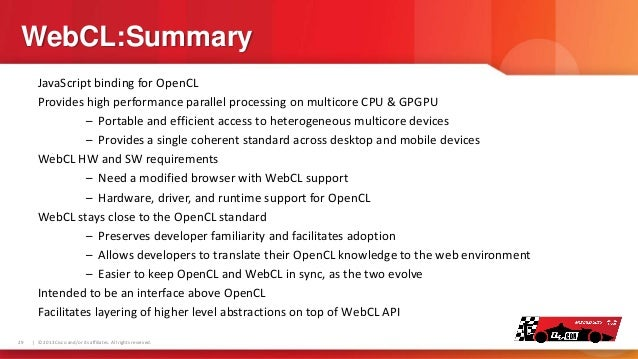 WebCL:Summary JavaScript binding for OpenCL Provides high performance parallel processing on multicore CPU & GPGPU – Porta...