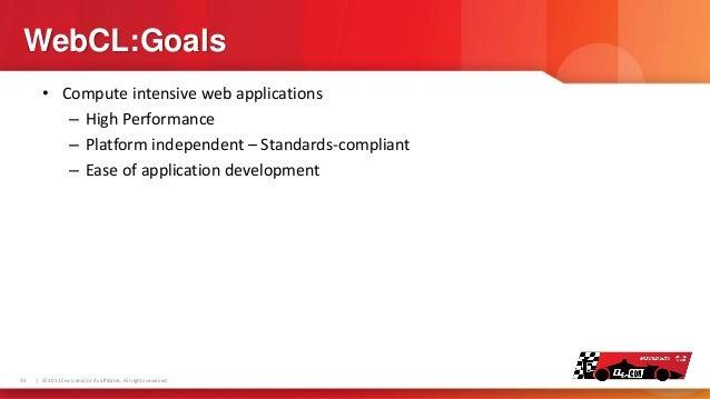 WebCL:Goals • Compute intensive web applications – High Performance – Platform independent – Standards-compliant – Ease of...