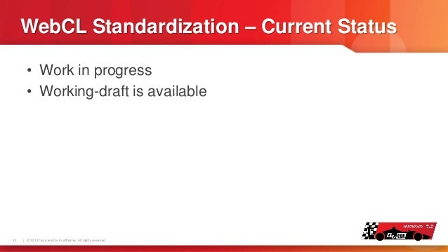 WebCL Standardization – Current Status • Work in progress • Working-draft is available  31    © 2013 Cisco and/or its affi...
