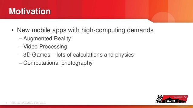 Motivation • New mobile apps with high-computing demands – Augmented Reality – Video Processing – 3D Games – lots of calcu...
