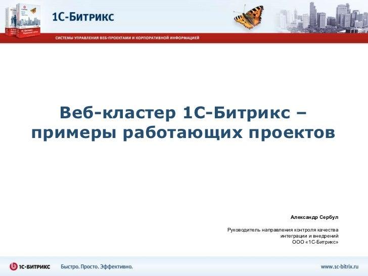 Веб-кластер 1С-Битрикс –примеры работающих проектов                                         Александр Сербул              ...