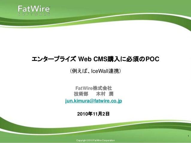 Copyright 2010 FatWire Corporation エンタープライズ Web CMS購入に必須のPOC (例えば、IceWall連携) 1 FatWire株式会社 技術部 木村 潤 jun.kimura@fatwire.co....