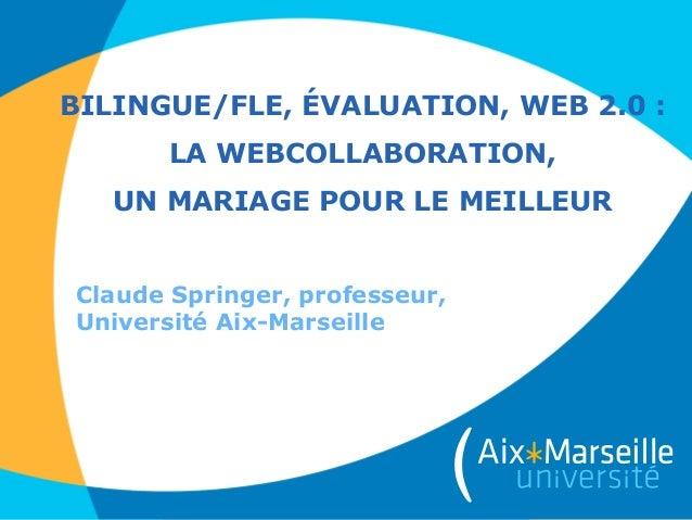 BILINGUE/FLE, ÉVALUATION, WEB 2.0 : LA WEBCOLLABORATION, UN MARIAGE POUR LE MEILLEUR Claude Springer, professeur, Universi...