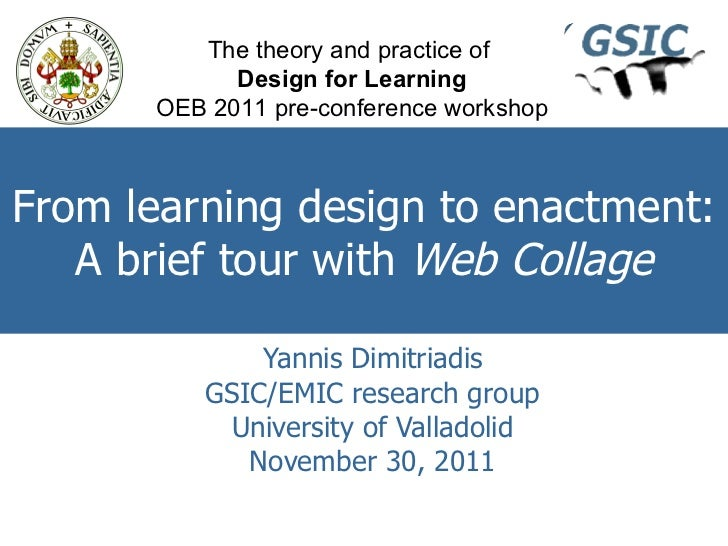From learning design to enactment: A brief tour with  Web Collage Yannis Dimitriadis GSIC/EMIC research group University o...
