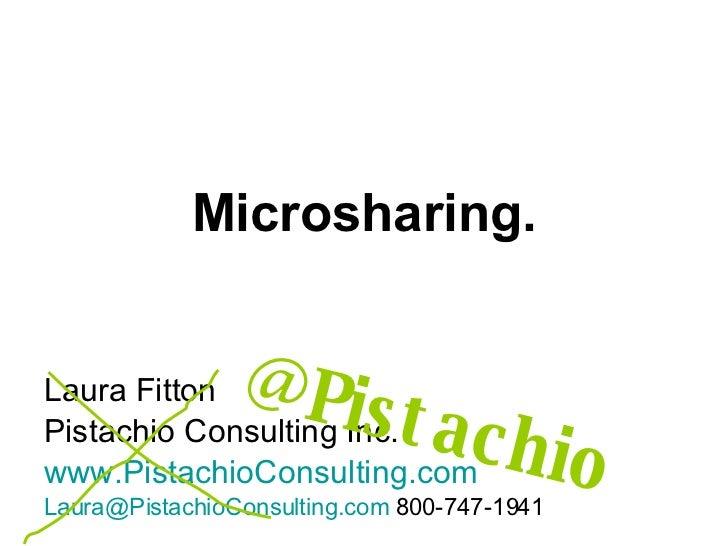 Microsharing. Laura Fitton Pistachio Consulting Inc. www.PistachioConsulting.com [email_address]  800-747-1941 @Pistachio