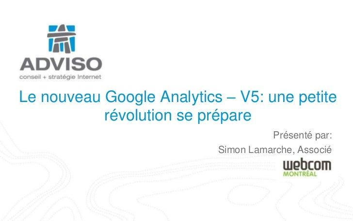 Le nouveau Google Analytics – V5: une petite révolution se prépare<br />Présenté par:<br />Simon Lamarche, Associé<br />