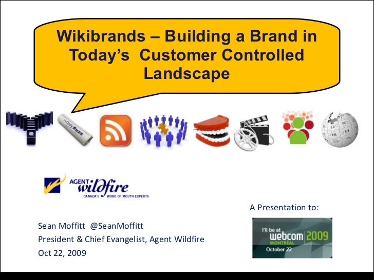 Wikibrands – Building a Brand in Today's  Customer Controlled Landscape Sean Moffitt  @SeanMoffitt President & Chief Evang...