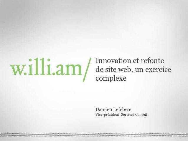 Innovation et refonte de site web, un exercice complexe Damien Lefebvre Vice-président, Services Conseil