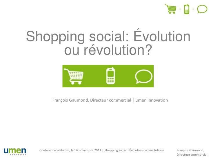 Shopping social: Évolution     ou révolution?          François Gaumond, Directeur commercial | umen innovation  Conférenc...