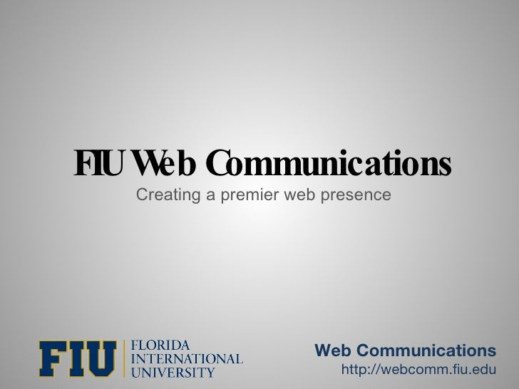 FIU Web Communications Creating a premier web presence Web Communications http://webcomm.fiu.edu